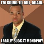 Successful Black Man Meme | I'M GOING TO JAIL, AGAIN. I REALLY SUCK AT MONOPOLY | image tagged in memes,successful black man | made w/ Imgflip meme maker
