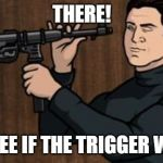Guy with a gun | THERE! LETS SEE IF THE TRIGGER WORKS | image tagged in guy with a gun | made w/ Imgflip meme maker