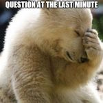 Facepalm Bear Meme | WHEN YOU FIND REALIZED THE ANSWER TO THE EASIEST QUESTION AT THE LAST MINUTE | image tagged in memes,facepalm bear | made w/ Imgflip meme maker