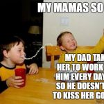 Yo Mamas So Ugly | MY MAMAS SO UGLY MY DAD TAKES HER TO WORK WITH HIM EVERY DAY, JUST SO HE DOESN'T HAVE TO KISS HER GOODBYE | image tagged in memes,yo mamas so fat,random,ugly,dad,work | made w/ Imgflip meme maker