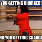 Oprah - you get a car | YOU GETTING CHARGED! AND YOU GETTING CHARGED | image tagged in oprah - you get a car | made w/ Imgflip meme maker