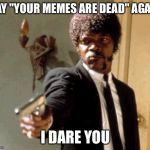 "Say That Again I Dare You Meme | SAY ""YOUR MEMES ARE DEAD"" AGAIN I DARE YOU 
