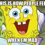 Spongebob hopeful | THIS IS HOW PEOPLE FEEL WHEN I'M MAD | image tagged in spongebob hopeful | made w/ Imgflip meme maker