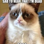 Grumpy Cat Meme | I HEAR EVERYONE IS SAD TO HEAR THAT I'M DEAD GOOD | image tagged in memes,grumpy cat | made w/ Imgflip meme maker