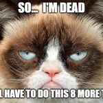Grumpy Cat Not Amused Meme | SO...  I'M DEAD I STILL HAVE TO DO THIS 8 MORE TIMES | image tagged in memes,grumpy cat not amused,grumpy cat,dead,rip | made w/ Imgflip meme maker