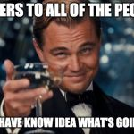 Leonardo Dicaprio Cheers Meme | CHEERS TO ALL OF THE PEOPLE WHO HAVE KNOW IDEA WHAT'S GOING ON | image tagged in memes,leonardo dicaprio cheers | made w/ Imgflip meme maker