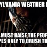 Permission Bane Meme | PENNSYLVANIA WEATHER BE LIKE YOU MUST RAISE THE PEOPLE'S HOPES ONLY TO CRUSH THEM. | image tagged in memes,permission bane | made w/ Imgflip meme maker