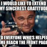 It's been an honour | I WOULD LIKE TO EXTEND MY SINCEREST GRATITUDE TO EVERYONE WHO'S HELPED ME REACH THE FRONT PAGE | image tagged in memes,leonardo dicaprio cheers | made w/ Imgflip meme maker