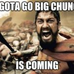big chungus is comin | WE GOTA GO BIG CHUNGUS IS COMING | image tagged in memes,sparta leonidas,big chungus,fatty,imgflip,funny memes | made w/ Imgflip meme maker