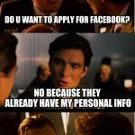 Inception Meme | DO U WANT TO APPLY FOR FACEBOOK? NO BECAUSE THEY ALREADY HAVE MY PERSONAL INFO | image tagged in memes,inception | made w/ Imgflip meme maker