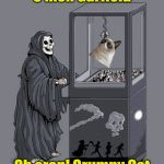 Grim Reaper gets claw from the claw machine | C'mon Garfield Oh crap! Grumpy Cat | image tagged in grim reaper claw machine,grumpy cat,garfield | made w/ Imgflip meme maker