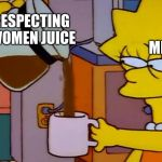 Lisa Simpson Coffee That x shit | RESPECTING WOMEN JUICE ME | image tagged in lisa simpson coffee that x shit | made w/ Imgflip meme maker