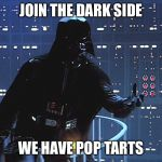Darth Vader - Come to the Dark Side | JOIN THE DARK SIDE WE HAVE POP TARTS | image tagged in darth vader - come to the dark side | made w/ Imgflip meme maker