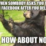 Anybody that's deleted Facebook will have been asked this at least once and will relate | WHEN SOMBODY ASKS YOU TO REJOIN FACEBOOK AFTER YOU DELETED IT | image tagged in memes,how about no bear,facebook problems,facebook,relatable | made w/ Imgflip meme maker