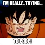 Crosseyed Goku Meme | I'M REALLY...TRYING... TO POOP! | image tagged in memes,crosseyed goku | made w/ Imgflip meme maker