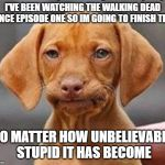 They never learn | I'VE BEEN WATCHING THE WALKING DEAD SINCE EPISODE ONE SO IM GOING TO FINISH THIS NO MATTER HOW UNBELIEVABLY STUPID IT HAS BECOME | image tagged in the walking dead,writers,stupid liberals,stupid people,tv show,walking dead negan | made w/ Imgflip meme maker