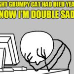 R.I.P. | I THOUGHT GRUMPY CAT HAD DIED YEARS AGO NOW I'M DOUBLE SAD | image tagged in memes,computer guy facepalm,grumpy cat | made w/ Imgflip meme maker