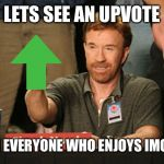 Chuck Norris Approves Meme | LETS SEE AN UPVOTE FROM EVERYONE WHO ENJOYS IMGFLIP! | image tagged in memes,chuck norris approves,chuck norris | made w/ Imgflip meme maker
