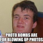 10 Guy Meme | PHOTO BOMBS ARE FOR BLOWING UP PHOTOS. | image tagged in memes,10 guy | made w/ Imgflip meme maker