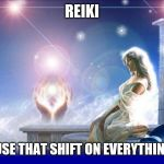 mental spiritual energy | REIKI I USE THAT SHIFT ON EVERYTHING! | image tagged in mental spiritual energy | made w/ Imgflip meme maker