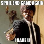 Say That Again I Dare You Meme | SPOIL END GAME AGAIN I DARE U | image tagged in memes,say that again i dare you | made w/ Imgflip meme maker