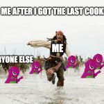 Jack Sparrow Being Chased Meme | ME ME AFTER I GOT THE LAST COOKIE EVERYONE ELSE | image tagged in memes,jack sparrow being chased | made w/ Imgflip meme maker