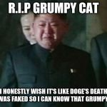 Kim Jong Un Sad Meme | R.I.P GRUMPY CAT I HONESTLY WISH IT'S LIKE DOGE'S DEATH WHICH WAS FAKED SO I CAN KNOW THAT GRUMPY IS ALIVE | image tagged in memes,kim jong un sad | made w/ Imgflip meme maker