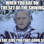 Jack Nicholson The Shining Snow Meme | WHEN YOU ARE ON THE SET OF THE SHINING AND SHE GIVE YOU THAT GOOD SUCC | image tagged in memes,jack nicholson the shining snow | made w/ Imgflip meme maker
