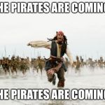 Jack Sparrow Being Chased Meme | THE PIRATES ARE COMING! THE PIRATES ARE COMING! | image tagged in memes,jack sparrow being chased | made w/ Imgflip meme maker