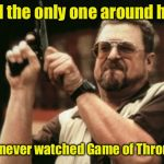 Am I The Only One Around Here Meme | Am I the only one around here who never watched Game of Thrones? | image tagged in memes,am i the only one around here,game of thrones | made w/ Imgflip meme maker