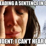 1st World Canadian Problems Meme | ME: *READING A SENTENCE IN CLASS* STUDENT: I CAN'T HEAR HER | image tagged in memes,1st world canadian problems | made w/ Imgflip meme maker