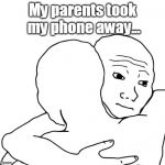 I Know That Feel Bro Meme | My parents took my phone away... | image tagged in memes,i know that feel bro | made w/ Imgflip meme maker