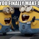 Excited Minions Meme | WHEN YOU FINALLY MAKE A MEME | image tagged in memes,excited minions | made w/ Imgflip meme maker