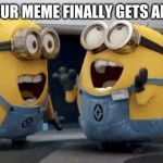 Excited Minions Meme | WHEN YOUR MEME FINALLY GETS AN UPVOTE | image tagged in memes,excited minions | made w/ Imgflip meme maker