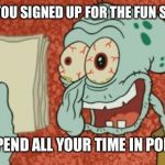 Exhausted Squidward | WHEN YOU SIGNED UP FOR THE FUN STREAM BUT SPEND ALL YOUR TIME IN POLITICS | image tagged in exhausted squidward | made w/ Imgflip meme maker