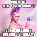Unicorn MAN Meme | WHEN LIFE TELLS YOU TO GROW UP BUT DISNEY GIVES YOU CHILDISH DREAMS | image tagged in memes,unicorn man | made w/ Imgflip meme maker