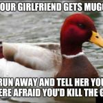 Malicious Advice Mallard Meme | IF YOUR GIRLFRIEND GETS MUGGED RUN AWAY AND TELL HER YOU WERE AFRAID YOU'D KILL THE GUY | image tagged in memes,malicious advice mallard | made w/ Imgflip meme maker