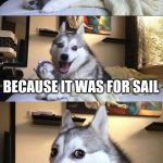 Bad Pun Dog Meme | I BOUGHT A BOAT BECAUSE IT WAS FOR SAIL | image tagged in memes,bad pun dog | made w/ Imgflip meme maker