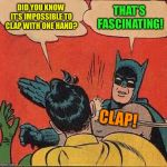 A variation on a meme  :-) Inspired by kubra_kiel | DID YOU KNOW IT'S IMPOSSIBLE TO CLAP WITH ONE HAND? THAT'S FASCINATING! CLAP! | image tagged in memes,batman slapping robin | made w/ Imgflip meme maker