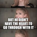 He also died | MY FRIEND NEEDED AN ORGAN TRANSPLANT BUT HE DIDN'T HAVE THE HEART TO GO THROUGH WITH IT | image tagged in memes,bad pun anna kendrick,didn't have the heart,haha puns,organ transplant | made w/ Imgflip meme maker