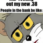 Unsettled Tom Meme | ME:  Testing out my new .38 People in the bank be like: | image tagged in memes,unsettled tom | made w/ Imgflip meme maker
