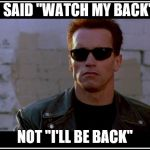 "arnold schwarzenegger terminator | I SAID ""WATCH MY BACK"" NOT ""I'LL BE BACK"" 