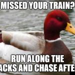 Malicious Advice Mallard Meme | MISSED YOUR TRAIN? RUN ALONG THE TRACKS AND CHASE AFTER IT | image tagged in memes,malicious advice mallard | made w/ Imgflip meme maker
