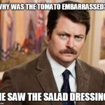 Ron Swanson Meme | WHY WAS THE TOMATO EMBARRASSED? HE SAW THE SALAD DRESSING | image tagged in memes,ron swanson | made w/ Imgflip meme maker