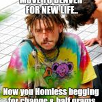 Stoner PhD Meme | MOVE TO DENVER FOR NEW LIFE.. Now you Homless begging for change & half grams | image tagged in memes,stoner phd | made w/ Imgflip meme maker