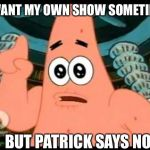 Patrick Says Meme | I WANT MY OWN SHOW SOMETIME BUT PATRICK SAYS NO | image tagged in memes,patrick says | made w/ Imgflip meme maker