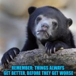 sad bear | REMEMBER: THINGS ALWAYS GET BETTER, BEFORE THEY GET WORSE | image tagged in sad bear | made w/ Imgflip meme maker