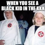 kkk | WHEN YOU SEE A BLACK KID IN THE KKK | image tagged in memes,kool kid klan,black,kkk | made w/ Imgflip meme maker