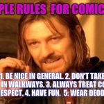 One Does Not Simply Meme | 5 SIMPLE RULES  FOR COMIC CONS 1. BE NICE IN GENERAL. 2. DON'T TAKE PICTURES IN WALKWAYS. 3. ALWAYS TREAT COSPLAYERS WITH RESPECT. 4. HAVE F | image tagged in memes,one does not simply | made w/ Imgflip meme maker
