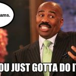 Steve Harvey Meme | I got painful exams. YOU JUST GOTTA DO IT! | image tagged in memes,steve harvey | made w/ Imgflip meme maker